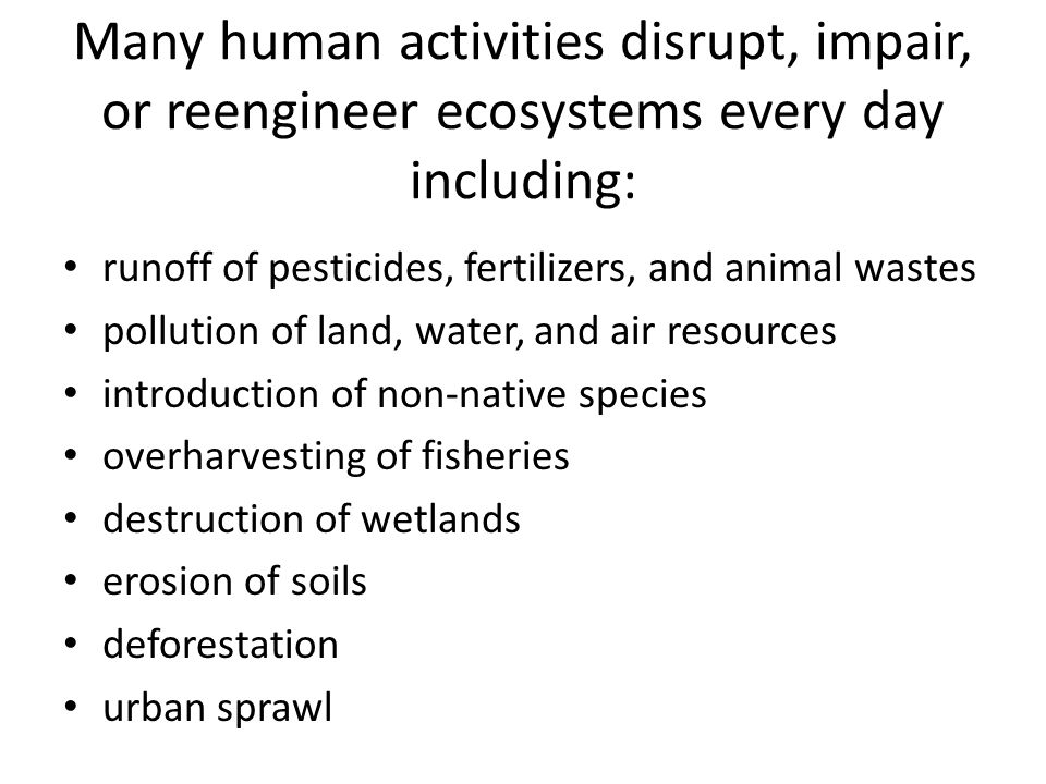 Many human activities disrupt, impair, or reengineer ecosystems every day including: