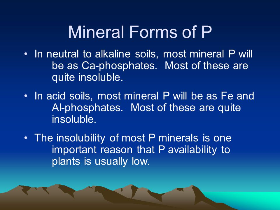 Mineral Forms of P In neutral to alkaline soils, most mineral P will be as Ca-phosphates. Most of these are quite insoluble.