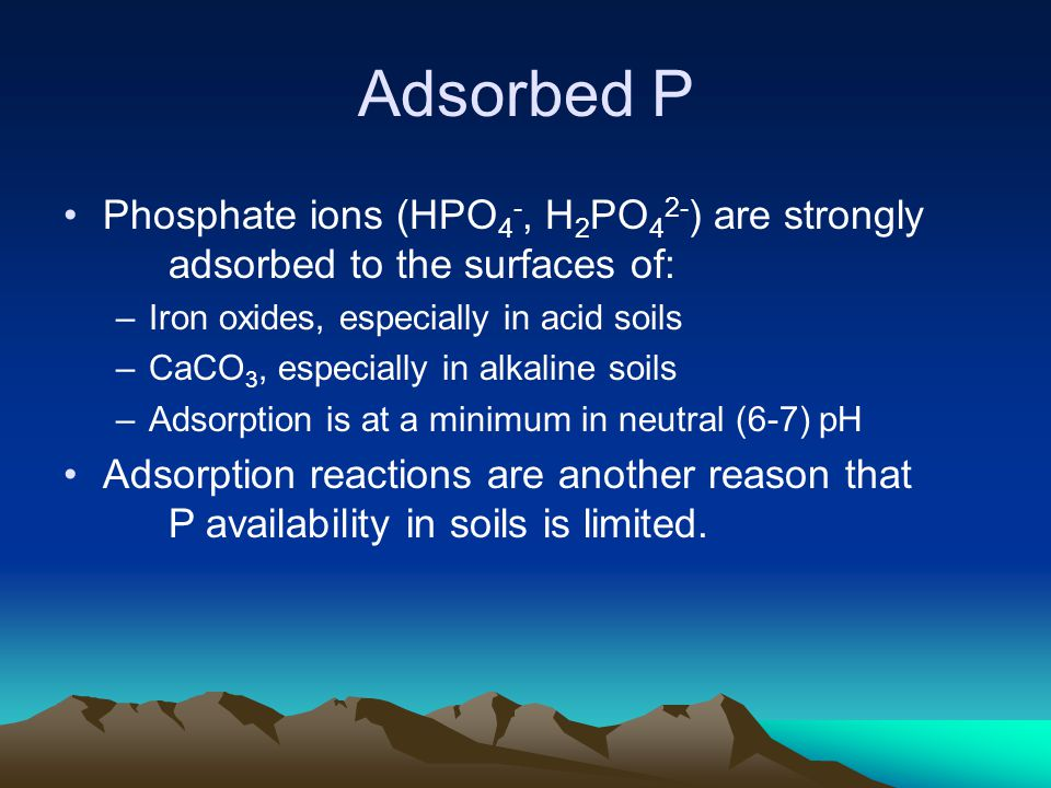 Adsorbed P Phosphate ions (HPO4-, H2PO42-) are strongly adsorbed to the surfaces of: Iron oxides, especially in acid soils.