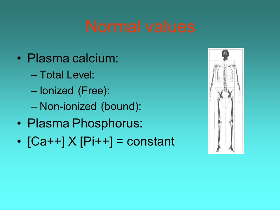 Normal values Plasma calcium: Plasma Phosphorus: