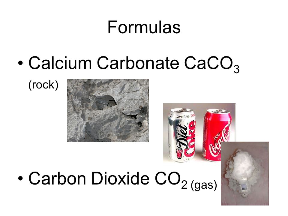 Formulas Calcium Carbonate CaCO3 (rock) Carbon Dioxide CO2 (gas)
