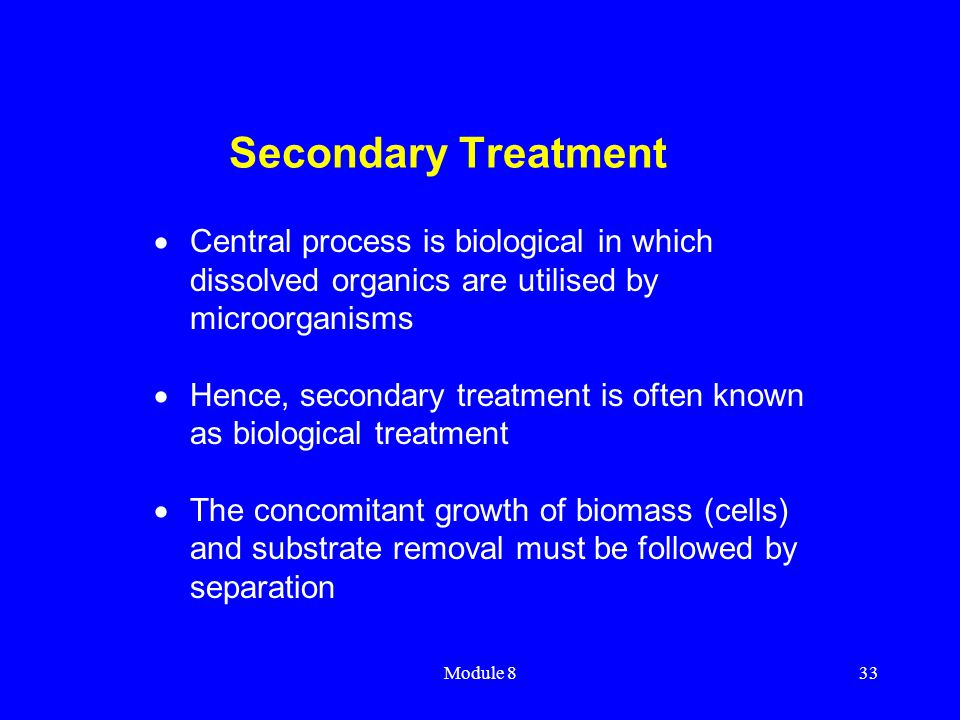 Secondary Treatment Central process is biological in which dissolved organics are utilised by microorganisms.