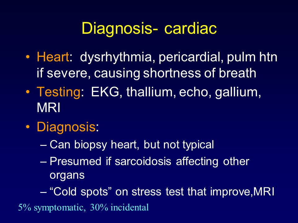 Diagnosis- cardiac Heart: dysrhythmia, pericardial, pulm htn if severe, causing shortness of breath.