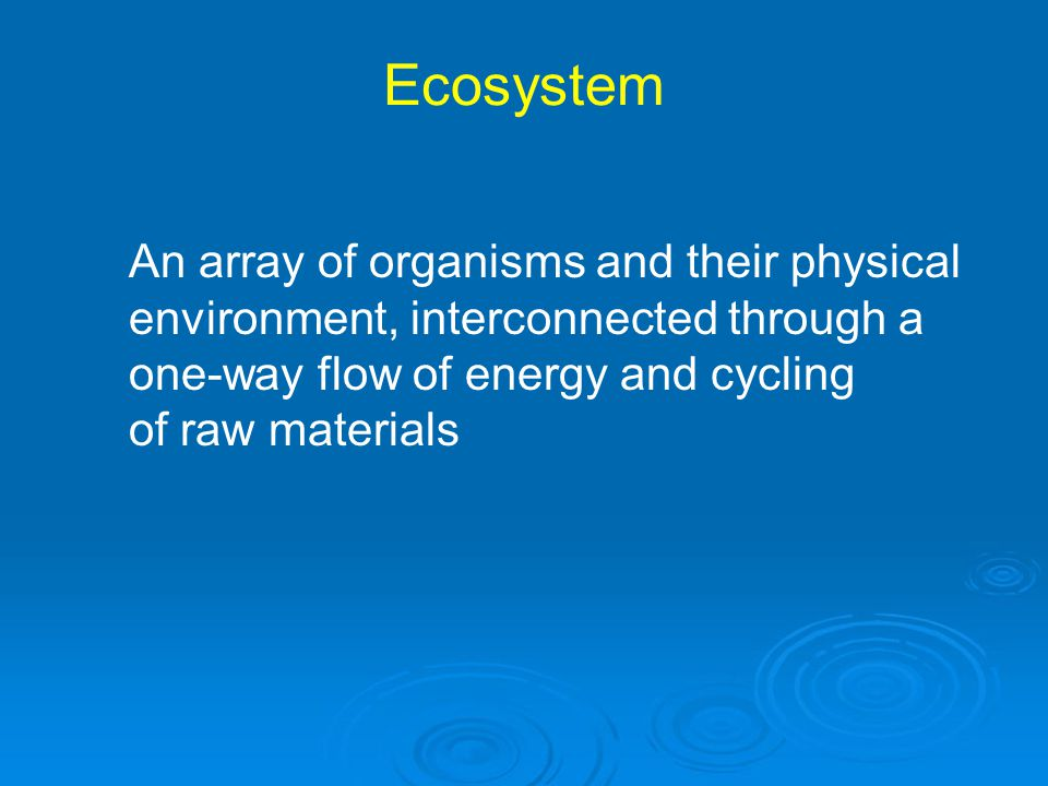 Ecosystem An array of organisms and their physical environment, interconnected through a one-way flow of energy and cycling of raw materials.