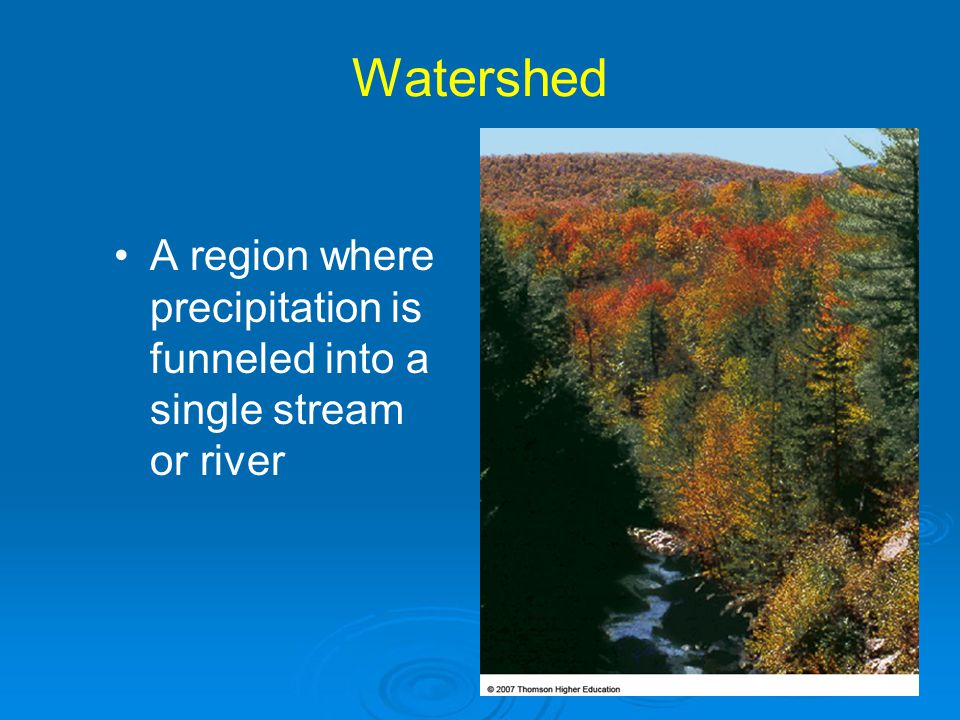 Watershed A region where precipitation is funneled into a single stream or river