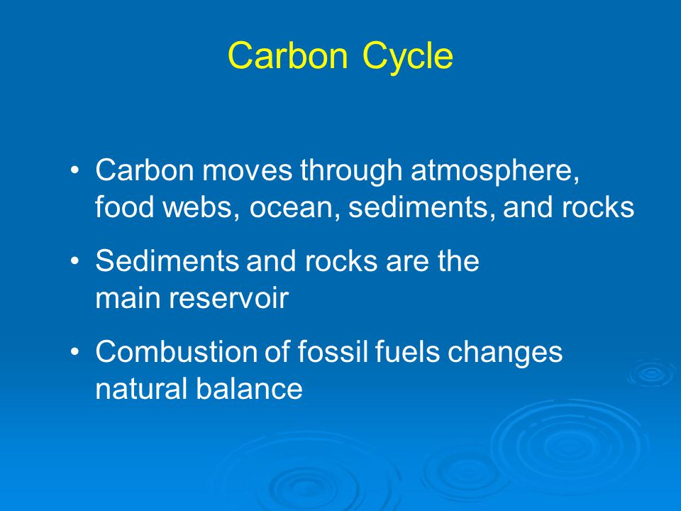 Carbon Cycle Carbon moves through atmosphere, food webs, ocean, sediments, and rocks. Sediments and rocks are the main reservoir.