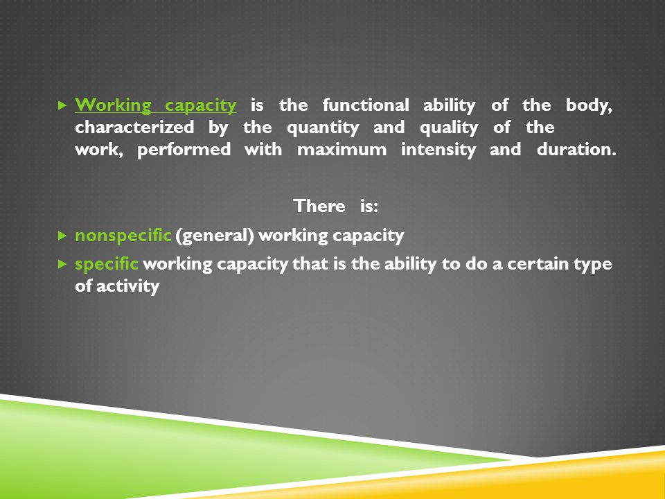 Working capacity is the functional ability of the body, characterized by the quantity and quality of the work, performed with maximum intensity and duration.