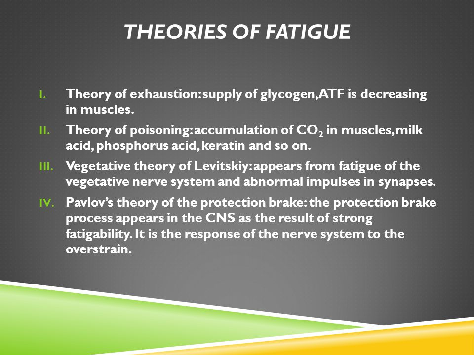 Theories of fatigue Theory of exhaustion: supply of glycogen, ATF is decreasing in muscles.