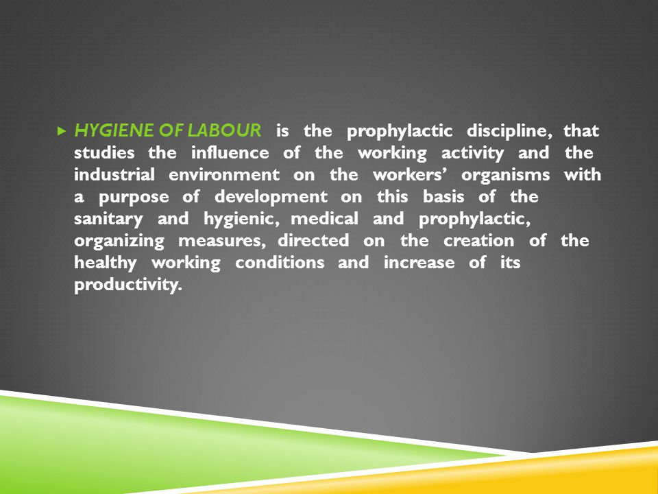 HYGIENE OF LABOUR is the prophylactic discipline, that studies the influence of the working activity and the industrial environment on the workers' organisms with a purpose of development on this basis of the sanitary and hygienic, medical and prophylactic, organizing measures, directed on the creation of the healthy working conditions and increase of its productivity.