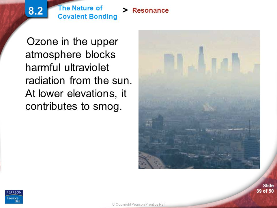 8.2 Resonance. Ozone in the upper atmosphere blocks harmful ultraviolet radiation from the sun. At lower elevations, it contributes to smog.