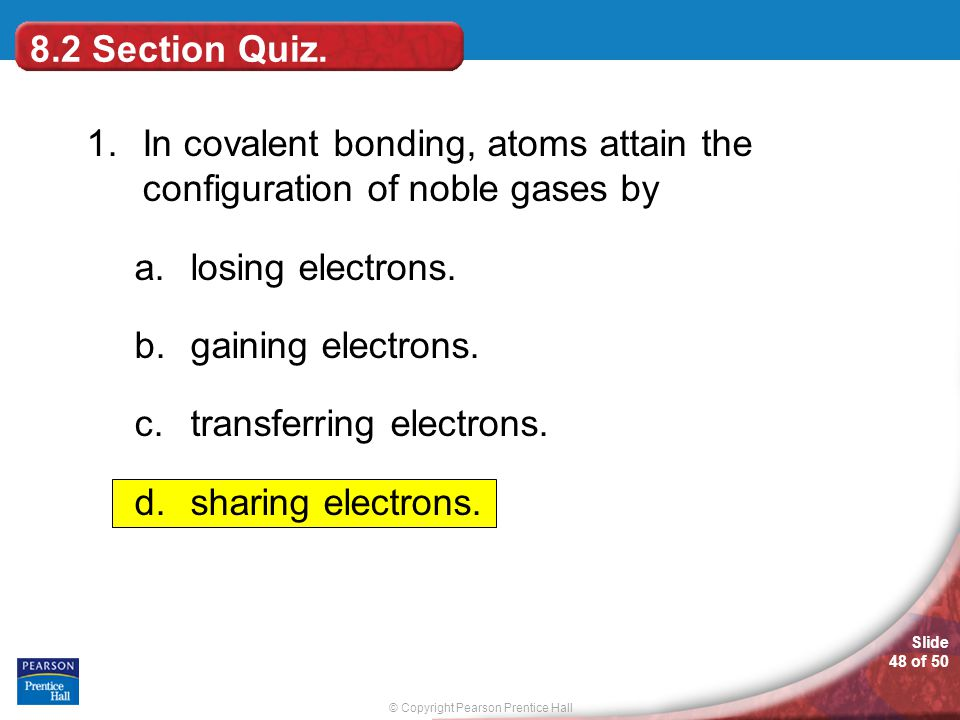 8.2 Section Quiz. 1. In covalent bonding, atoms attain the configuration of noble gases by. losing electrons.
