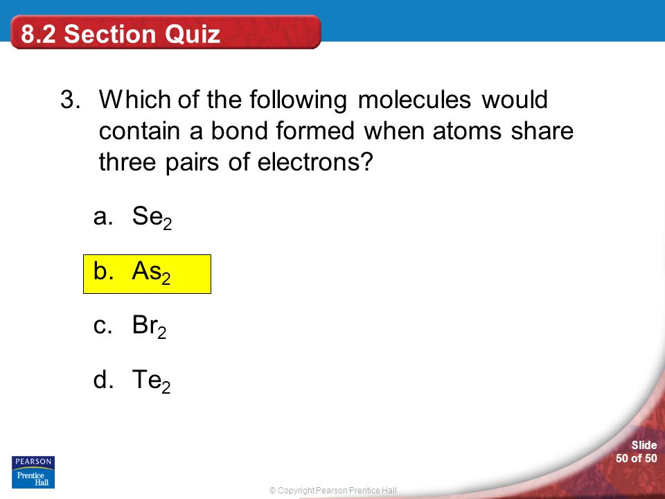 8.2 Section Quiz 3. Which of the following molecules would contain a bond formed when atoms share three pairs of electrons