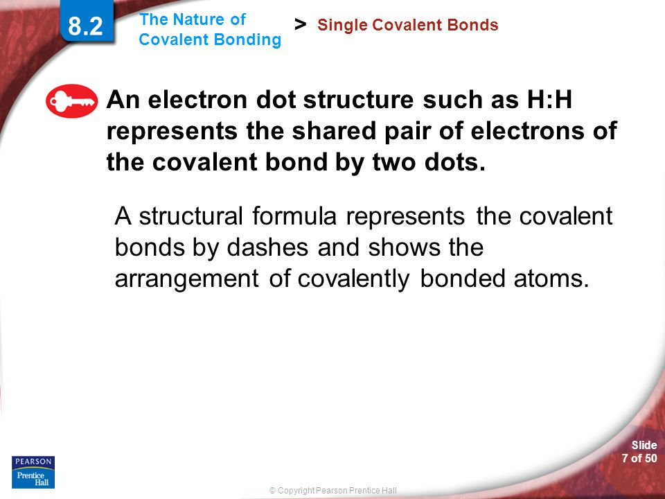 8.2 Single Covalent Bonds. An electron dot structure such as H:H represents the shared pair of electrons of the covalent bond by two dots.