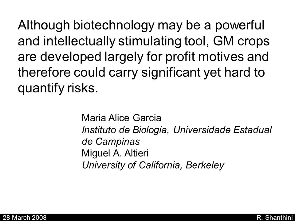 Although biotechnology may be a powerful and intellectually stimulating tool, GM crops are developed largely for profit motives and therefore could carry significant yet hard to quantify risks.