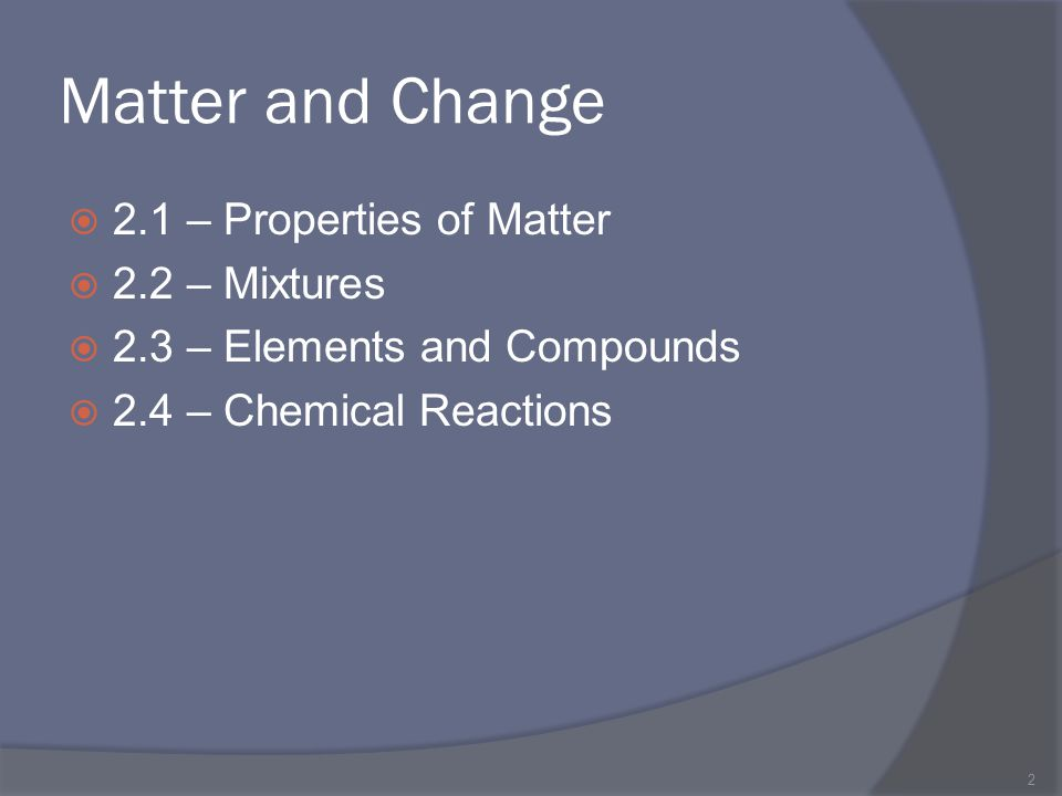 Matter and Change 2.1 – Properties of Matter 2.2 – Mixtures