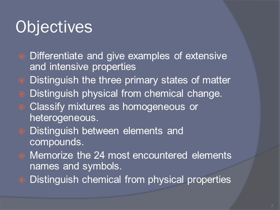 Objectives Differentiate and give examples of extensive and intensive properties. Distinguish the three primary states of matter.