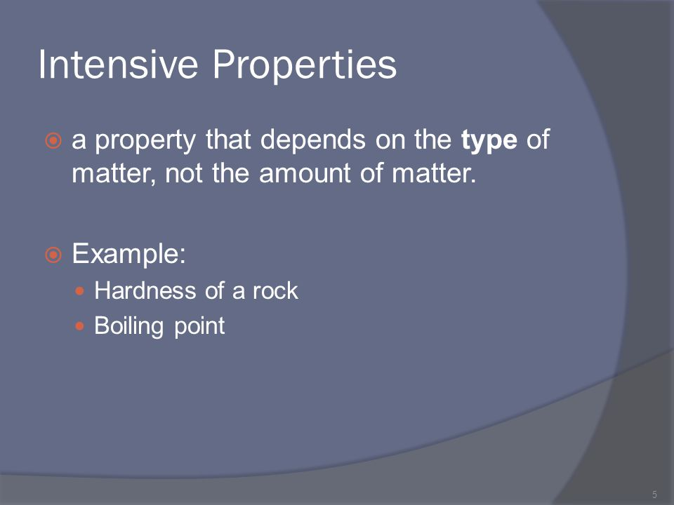 Intensive Properties a property that depends on the type of matter, not the amount of matter. Example: