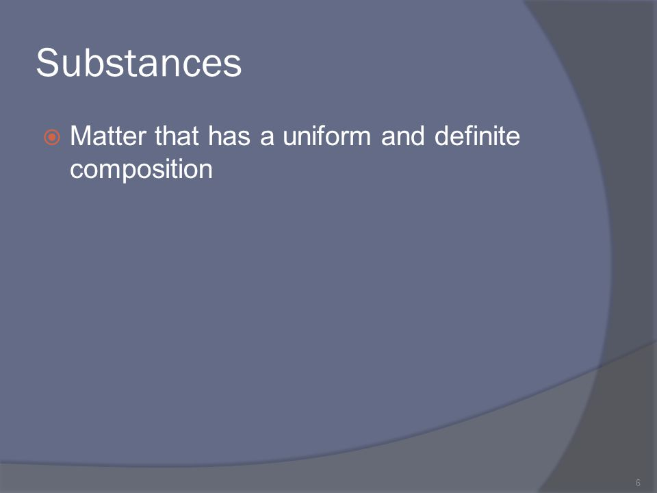Substances Matter that has a uniform and definite composition