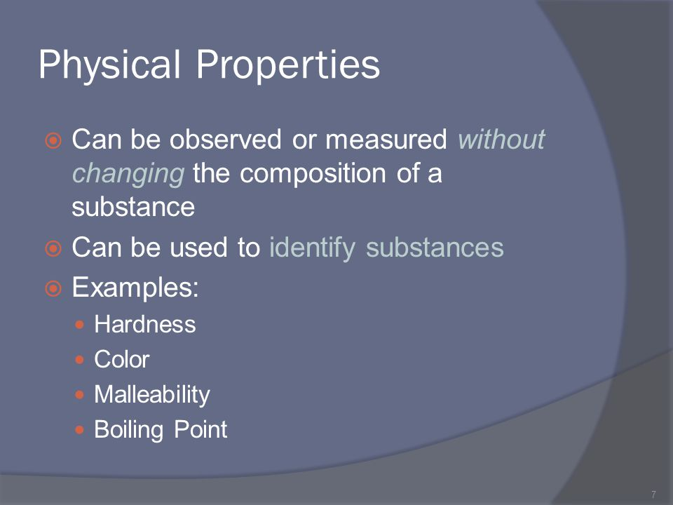 Physical Properties Can be observed or measured without changing the composition of a substance. Can be used to identify substances.
