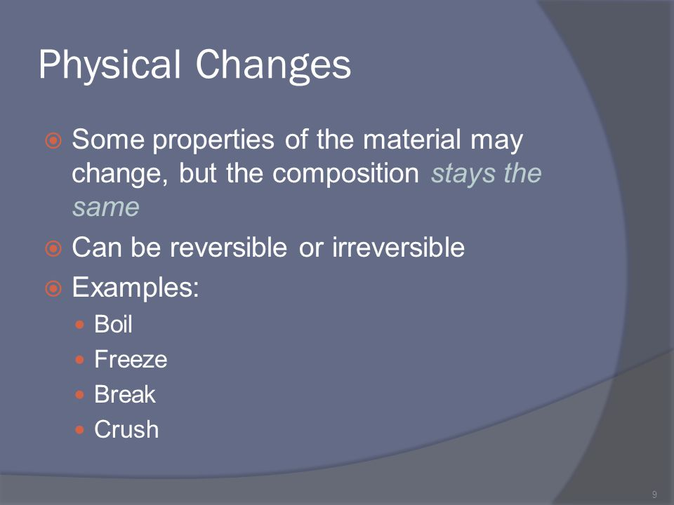 Physical Changes Some properties of the material may change, but the composition stays the same. Can be reversible or irreversible.