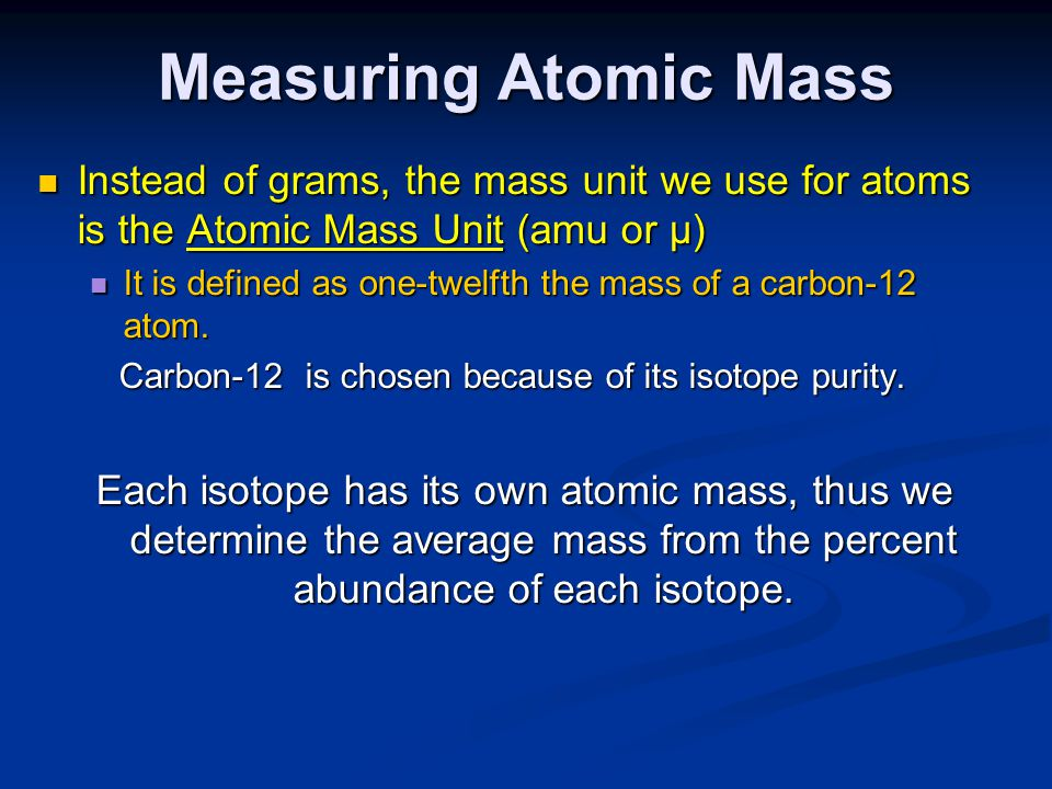 Measuring Atomic Mass Instead of grams, the mass unit we use for atoms is the Atomic Mass Unit (amu or µ)