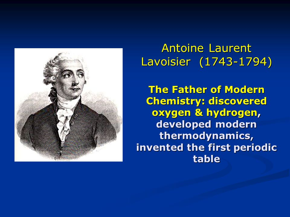 Antoine Laurent Lavoisier (1743-1794) The Father of Modern Chemistry: discovered oxygen & hydrogen, developed modern thermodynamics, invented the first periodic table
