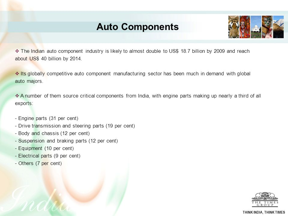 Auto Components The Indian auto component industry is likely to almost double to US$ 18.7 billion by 2009 and reach about US$ 40 billion by 2014.
