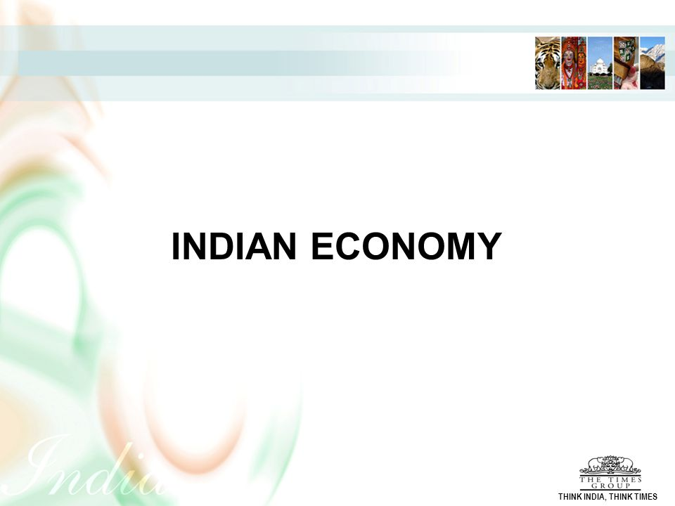 INDIAN ECONOMY THINK INDIA, THINK TIMES