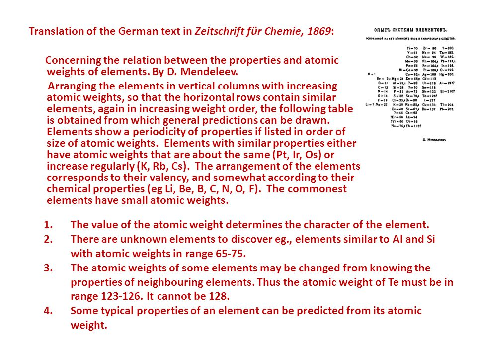 Translation of the German text in Zeitschrift fϋr Chemie, 1869: Concerning the relation between the properties and atomic weights of elements. By D. Mendeleev. Arranging the elements in vertical columns with increasing atomic weights, so that the horizontal rows contain similar elements, again in increasing weight order, the following table is obtained from which general predictions can be drawn. Elements show a periodicity of properties if listed in order of size of atomic weights. Elements with similar properties either have atomic weights that are about the same (Pt, Ir, Os) or increase regularly (K, Rb, Cs). The arrangement of the elements corresponds to their valency, and somewhat according to their chemical properties (eg Li, Be, B, C, N, O, F). The commonest elements have small atomic weights.