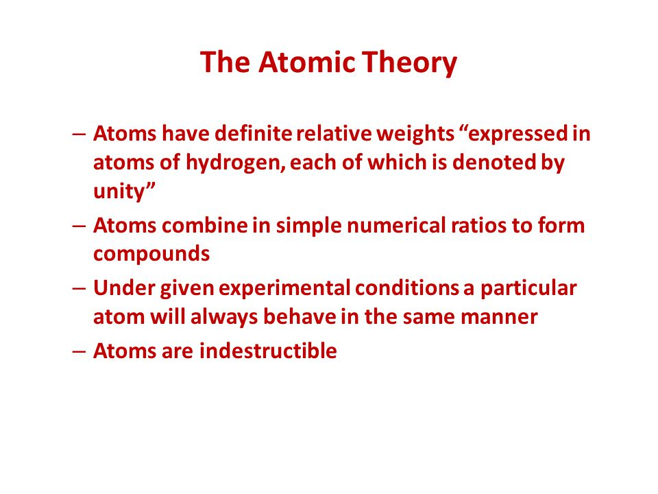 The Atomic Theory Atoms have definite relative weights expressed in atoms of hydrogen, each of which is denoted by unity