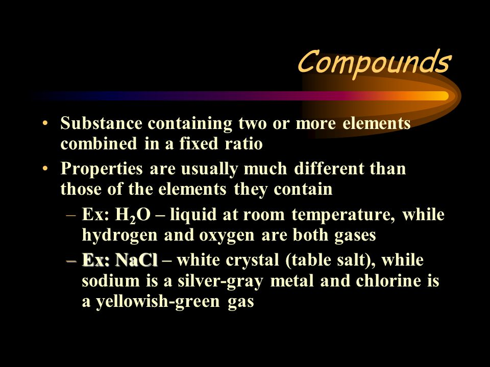 Compounds Substance containing two or more elements combined in a fixed ratio.