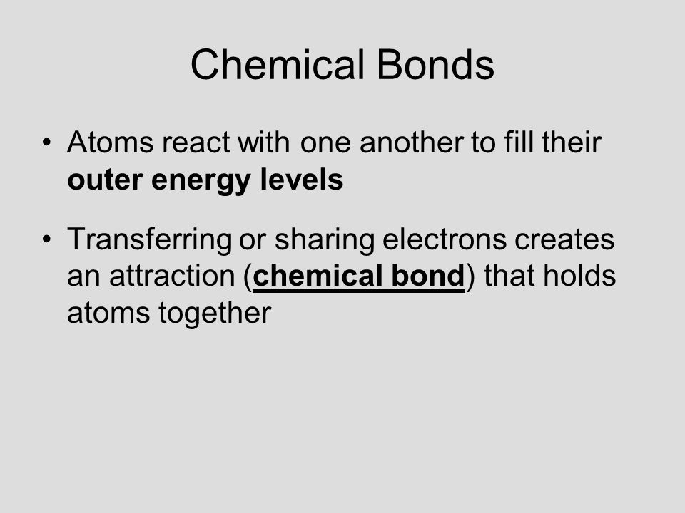 Chemical Bonds Atoms react with one another to fill their outer energy levels.