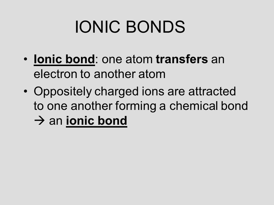 IONIC BONDS Ionic bond: one atom transfers an electron to another atom