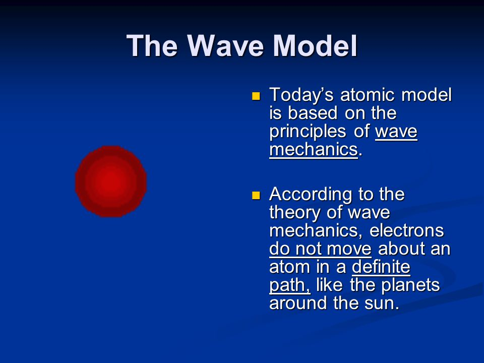 The Wave Model Today's atomic model is based on the principles of wave mechanics.