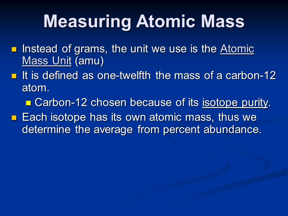 Measuring Atomic Mass Instead of grams, the unit we use is the Atomic Mass Unit (amu) It is defined as one-twelfth the mass of a carbon-12 atom.