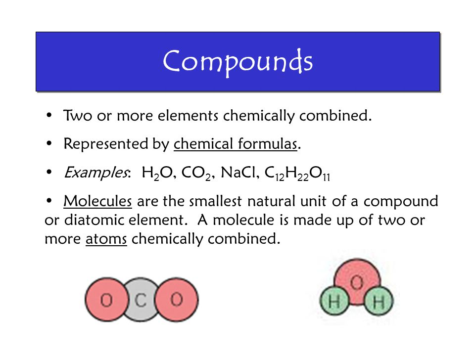 Compounds Two or more elements chemically combined.