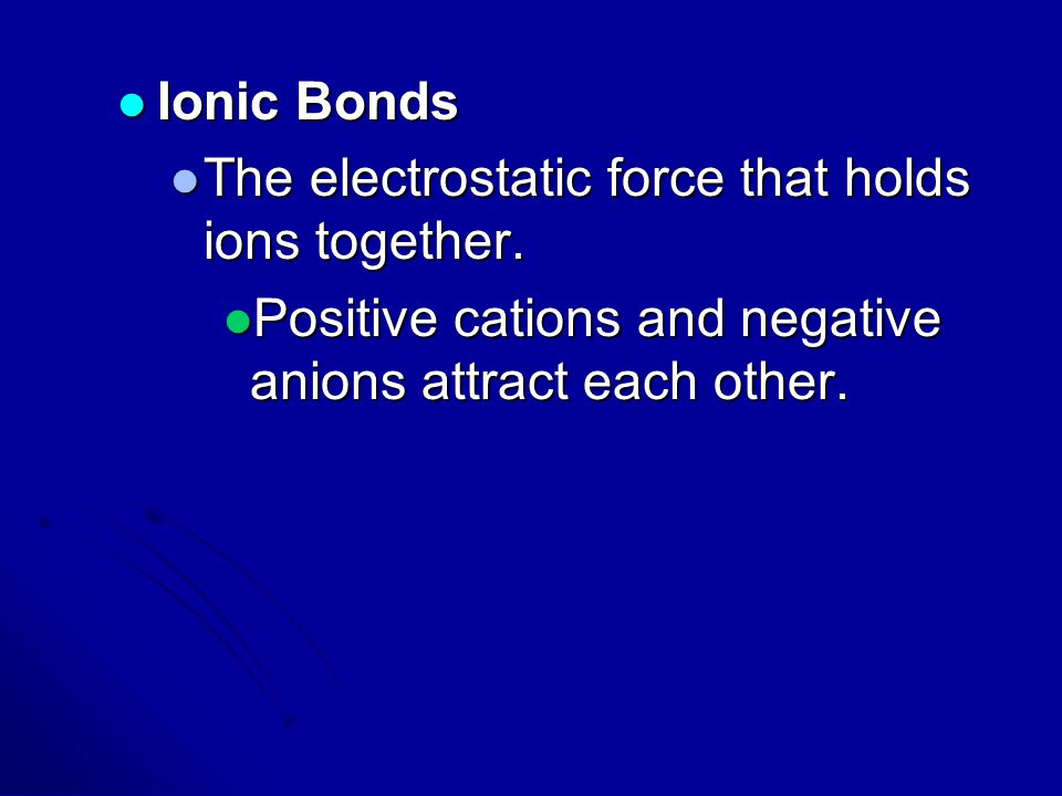 Ionic Bonds The electrostatic force that holds ions together.