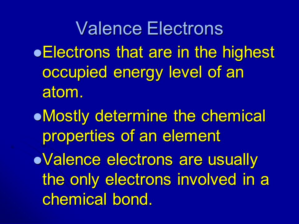 Valence Electrons Electrons that are in the highest occupied energy level of an atom. Mostly determine the chemical properties of an element.