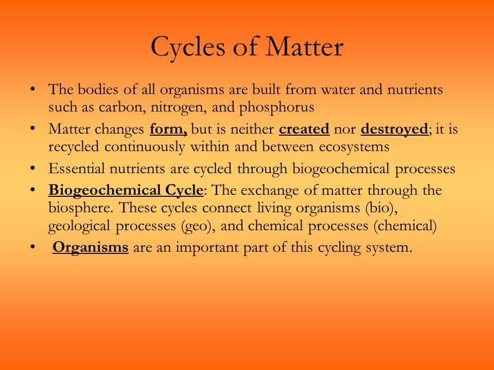 Cycles of Matter The bodies of all organisms are built from water and nutrients such as carbon, nitrogen, and phosphorus.