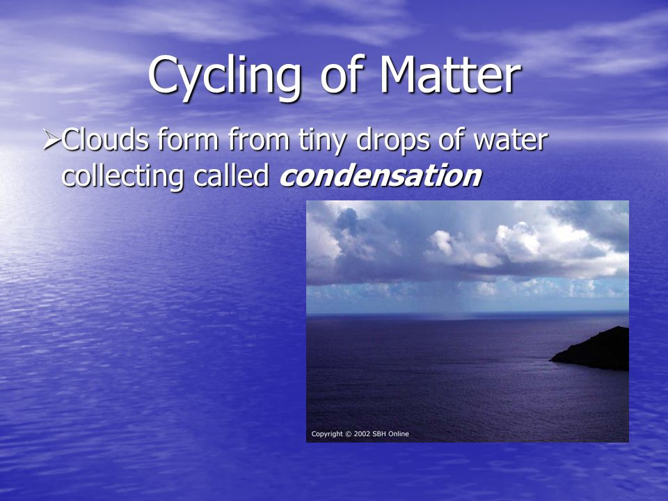 Cycling of Matter Clouds form from tiny drops of water collecting called condensation