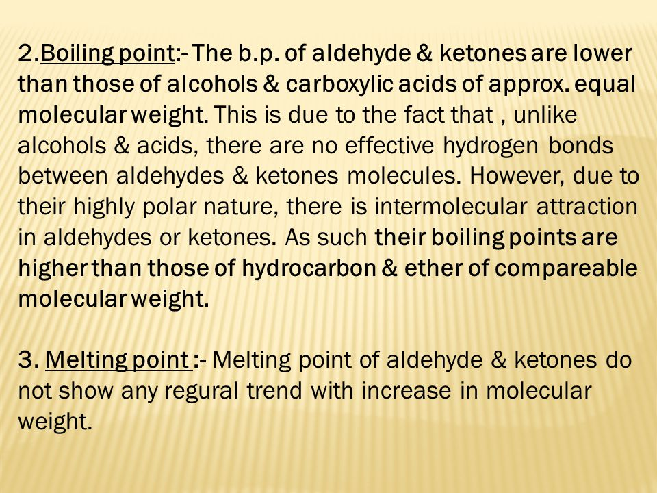 2.Boiling point:- The b.p. of aldehyde & ketones are lower than those of alcohols & carboxylic acids of approx. equal molecular weight. This is due to the fact that , unlike alcohols & acids, there are no effective hydrogen bonds between aldehydes & ketones molecules. However, due to their highly polar nature, there is intermolecular attraction in aldehydes or ketones. As such their boiling points are higher than those of hydrocarbon & ether of compareable molecular weight.
