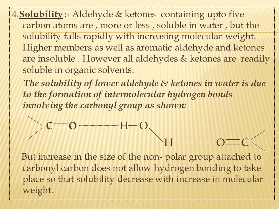 4.Solubility :- Aldehyde & ketones containing upto five carbon atoms are , more or less , soluble in water , but the solubility falls rapidly with increasing molecular weight. Higher members as well as aromatic aldehyde and ketones are insoluble . However all aldehydes & ketones are readily soluble in organic solvents.