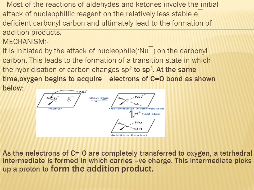 Most of the reactions of aldehydes and ketones involve the initial attack of nucleophillic reagent on the relatively less stable e‾ deficient carbonyl carbon and ultimately lead to the formation of addition products.