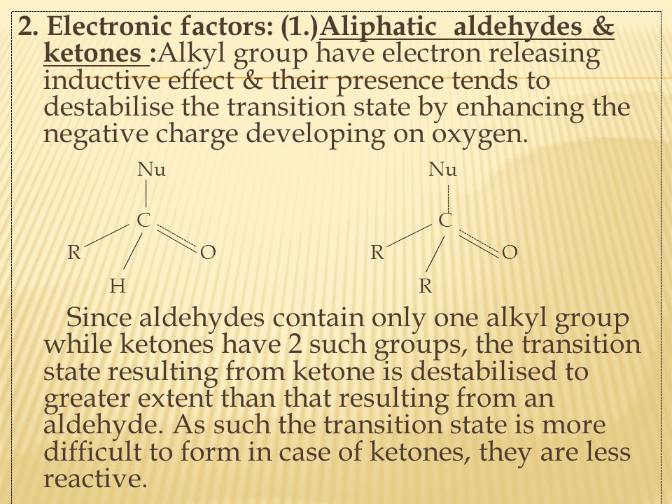 2. Electronic factors: (1.)Aliphatic aldehydes & ketones :Alkyl group have electron releasing inductive effect & their presence tends to destabilise the transition state by enhancing the negative charge developing on oxygen.