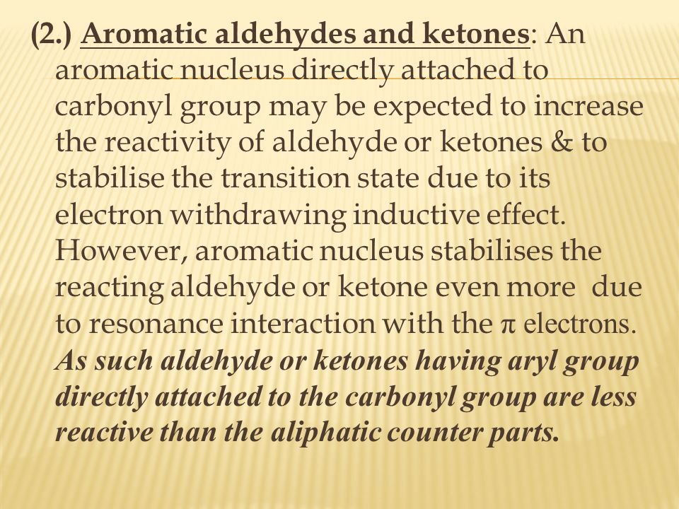 (2.) Aromatic aldehydes and ketones: An aromatic nucleus directly attached to carbonyl group may be expected to increase the reactivity of aldehyde or ketones & to stabilise the transition state due to its electron withdrawing inductive effect.