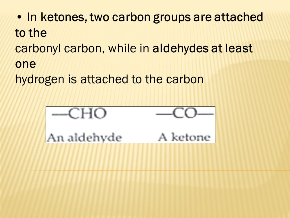 • In ketones, two carbon groups are attached to the