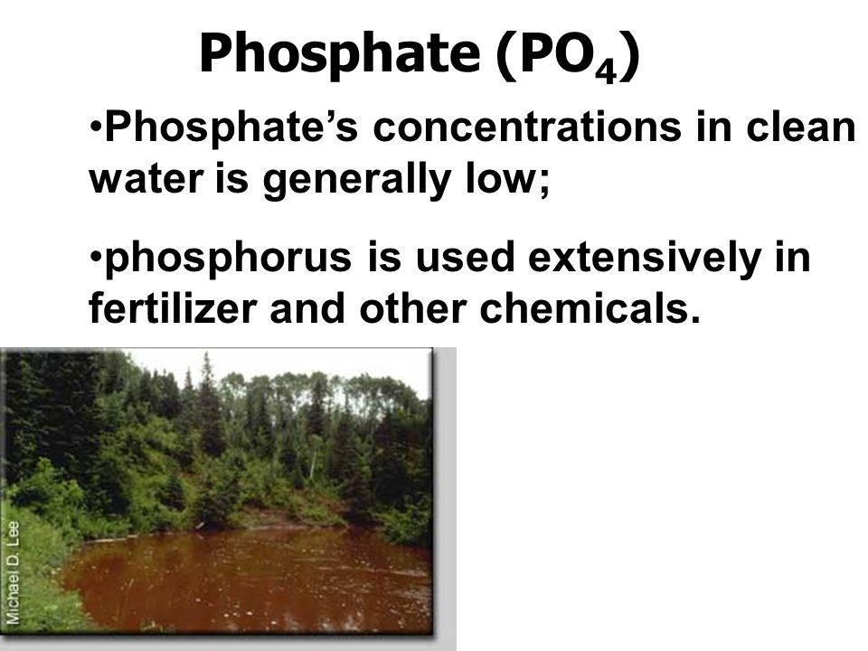 Phosphate (PO4) Phosphate's concentrations in clean water is generally low; phosphorus is used extensively in fertilizer and other chemicals.