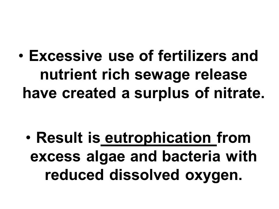 Excessive use of fertilizers and nutrient rich sewage release have created a surplus of nitrate.