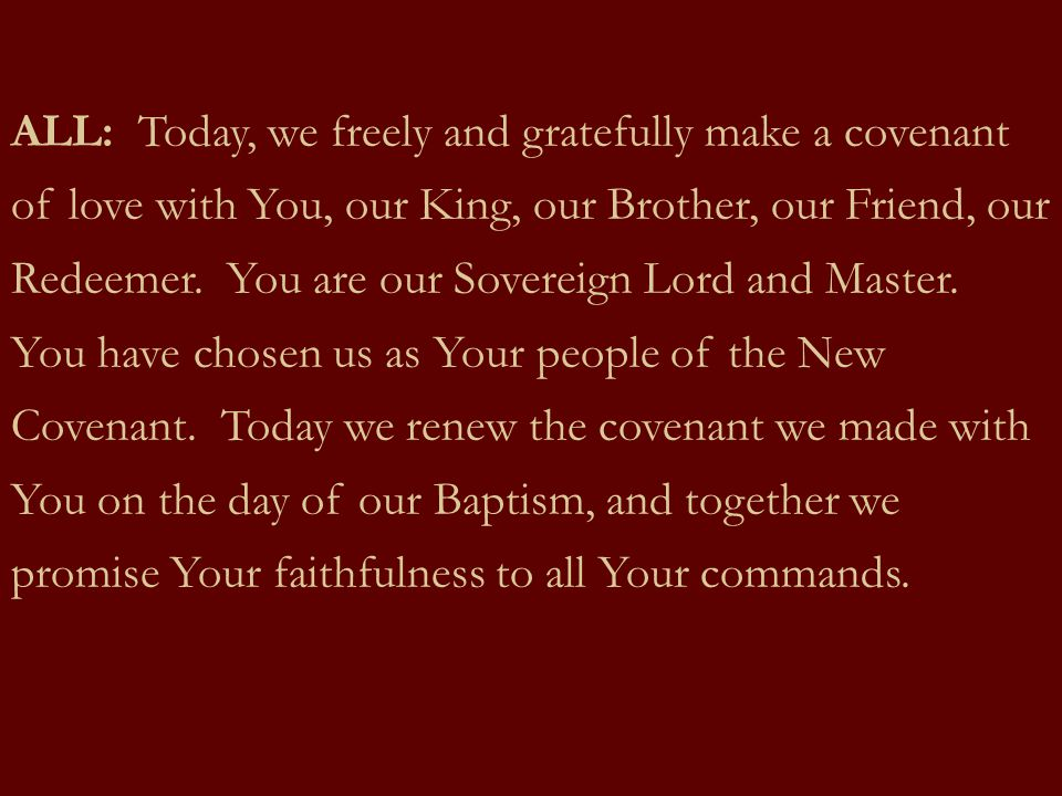 ALL: Today, we freely and gratefully make a covenant of love with You, our King, our Brother, our Friend, our Redeemer.
