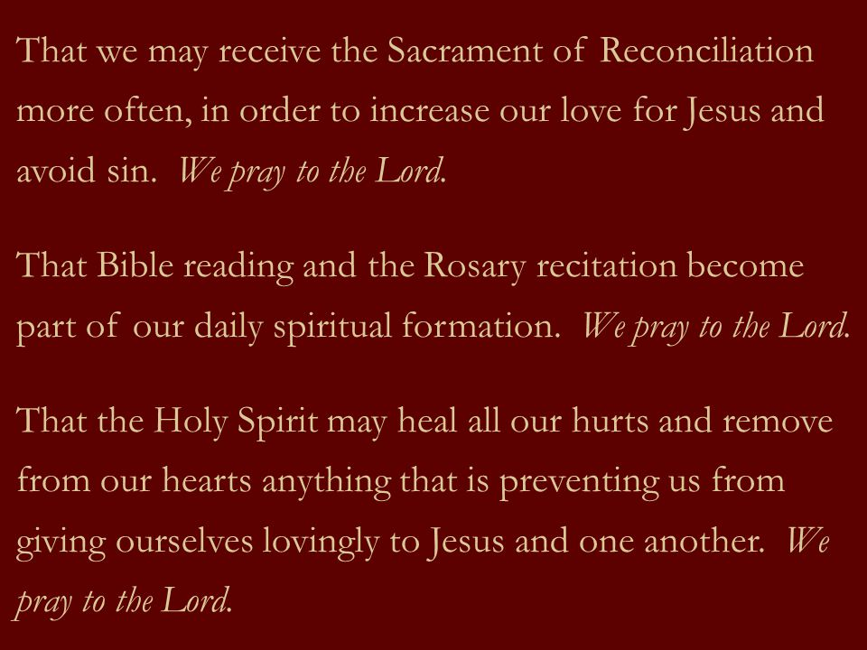 That we may receive the Sacrament of Reconciliation more often, in order to increase our love for Jesus and avoid sin. We pray to the Lord.